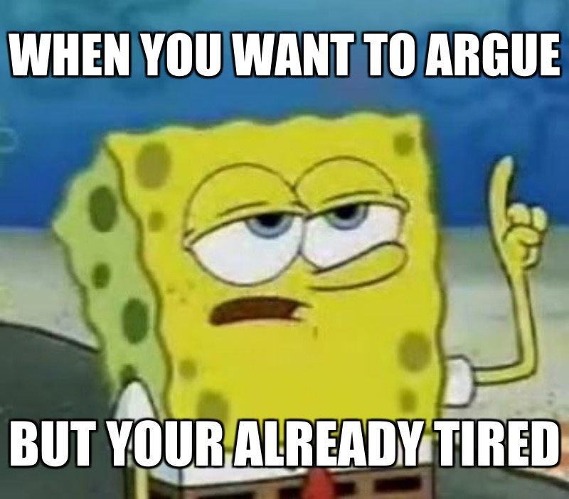 When you want to argue ; But your alreaDy tIred