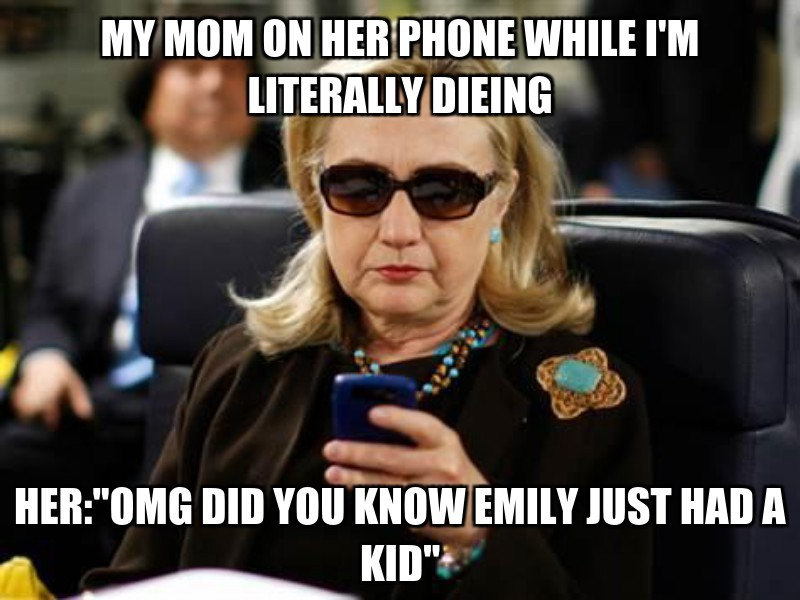 """her:""""omg did you know emily just had a kid""""   ; my mom on her phone WHILE I'M LITERALLY dieing"""