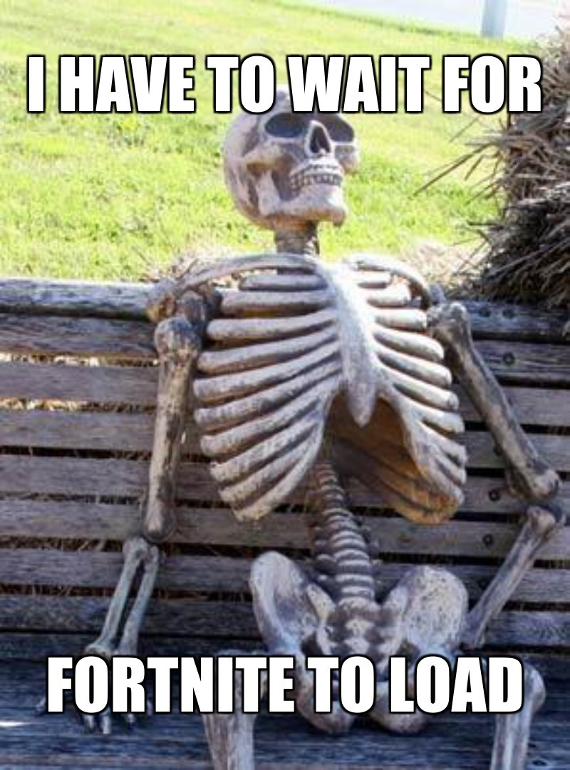 Fortnite to load; I have to wait for
