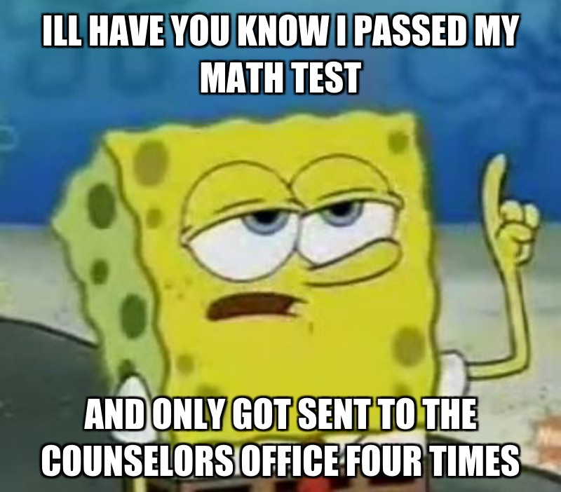 Ill have you know i passed my math test; And only got sent to the counselors office four times