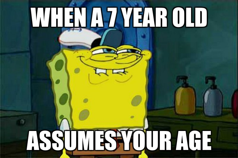 When a 7 year old; assumes your age