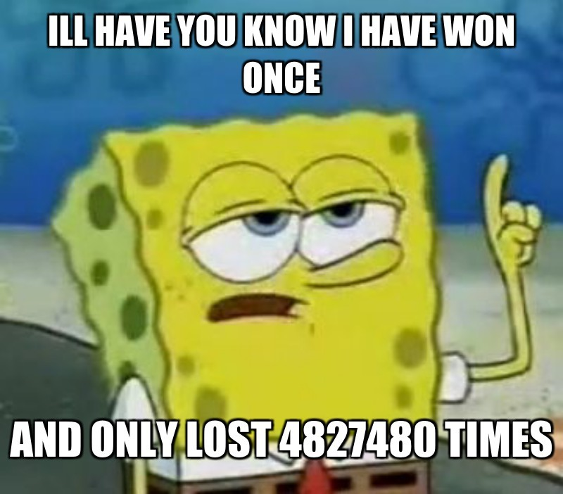 Ill have you know i have won once; And only lost 4827480 times