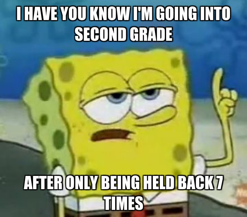 after only being held back 7 times; I have you know i'm going into second grade