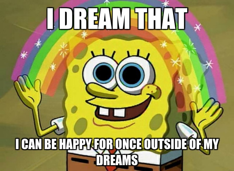 I dream that; I can be happy for once outside of my dreams