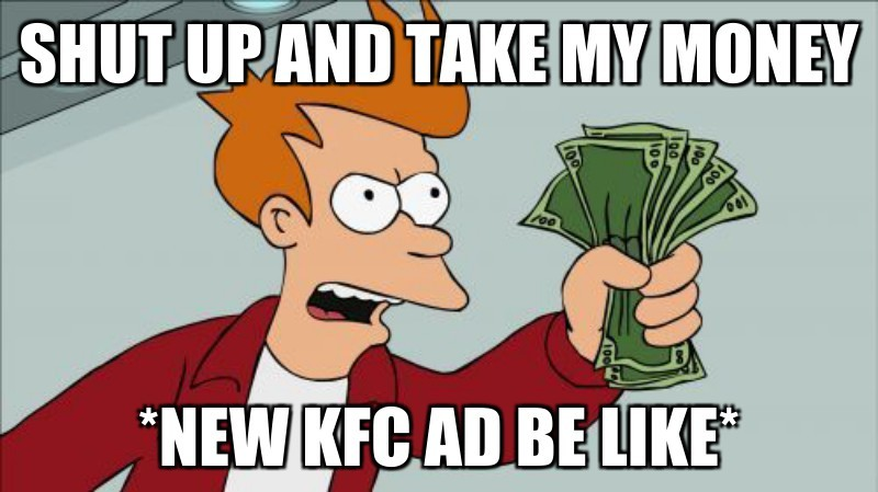 *new kfc ad be like*; Shut up and take my money