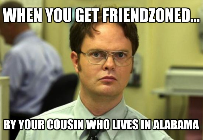 By your cousin who lives in alaBama; When you get friendzoned...