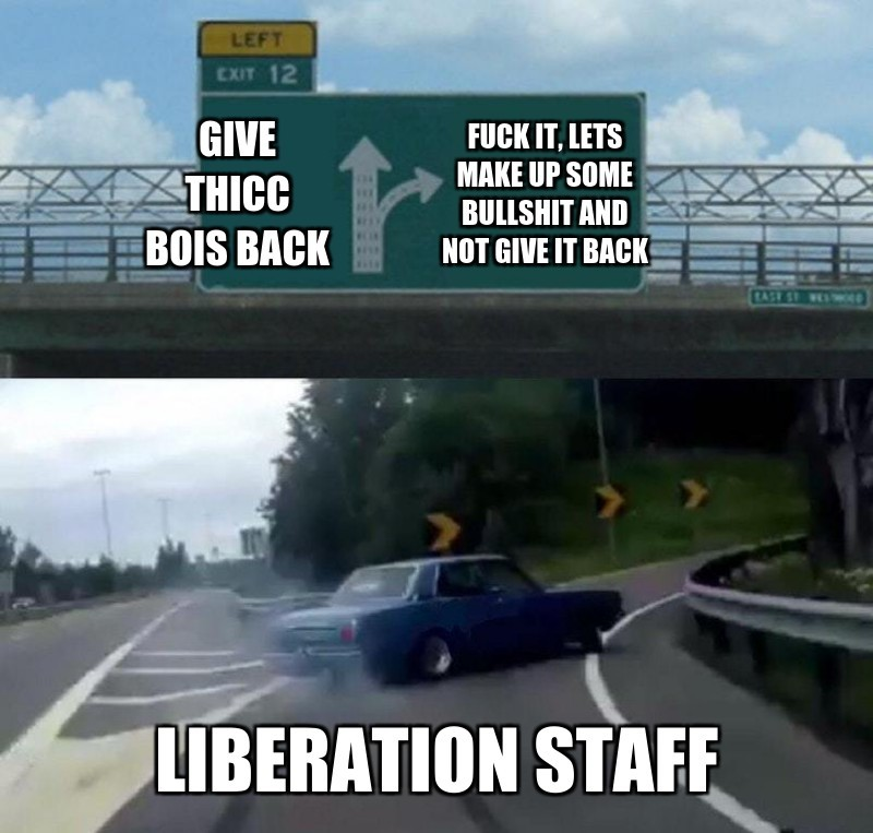 Give Thicc bois back; fuck it, lets make up some bullshit and not give it back; Liberation staff
