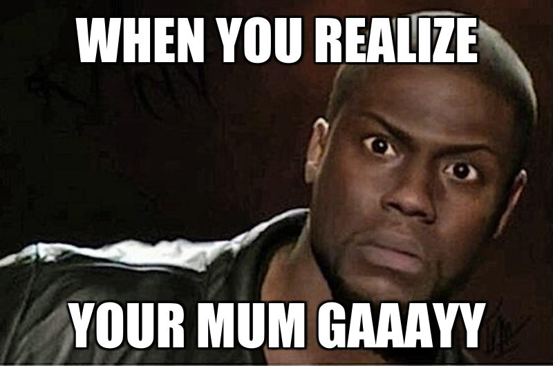 When you REalize; Your mum gaaayy