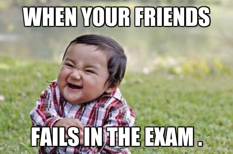 FAILS in the exam .; When your Friends