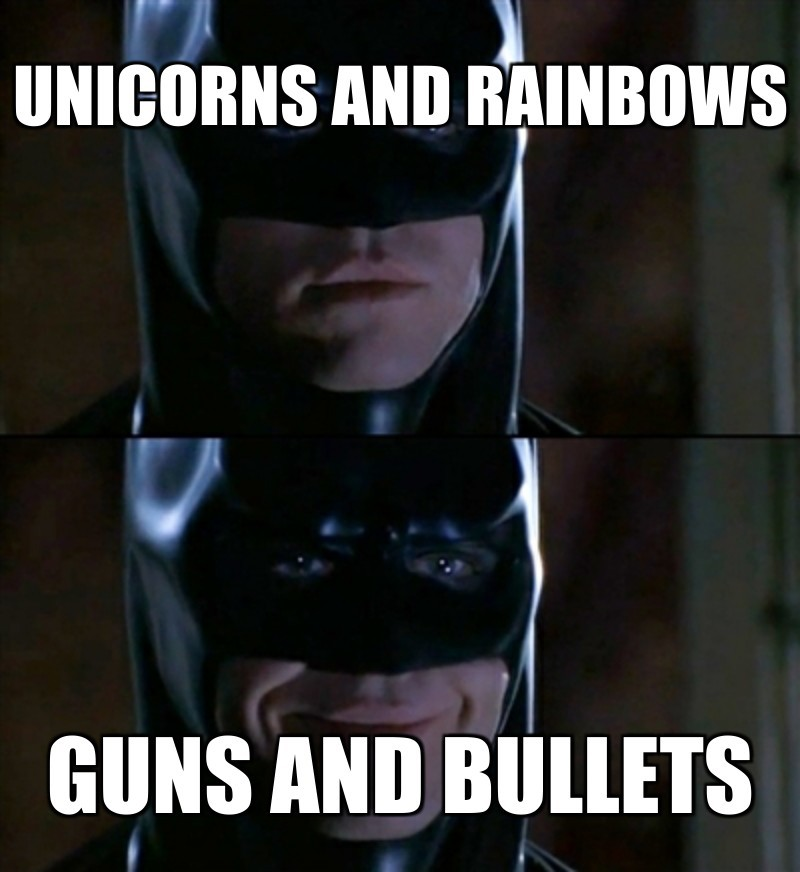 Guns and bullets; Unicorns and rainbows