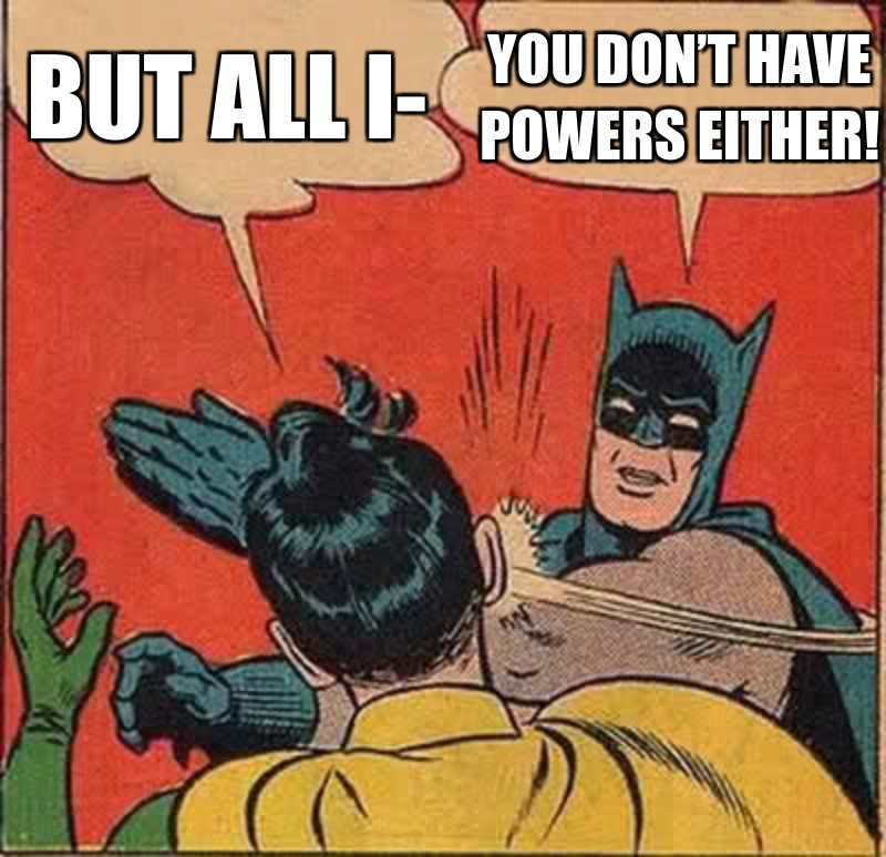 You Don't have powers either!; But all i-