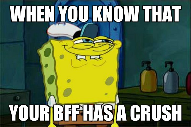 Your bFf has a crush; When you know that