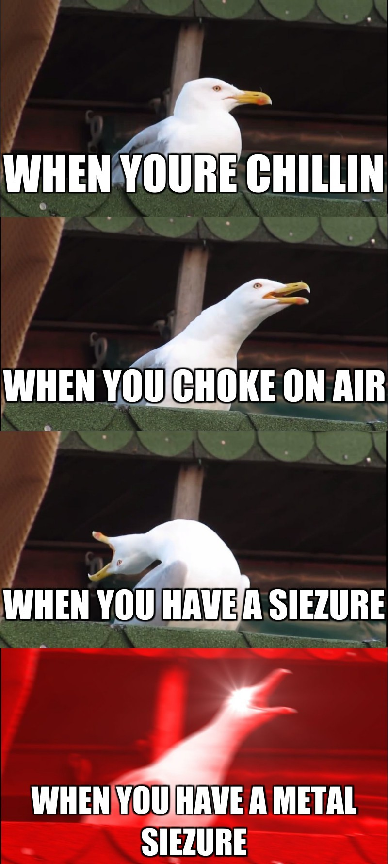 When you have a metal siezure; When youre chillin; When you choke on air; When you have a siezure