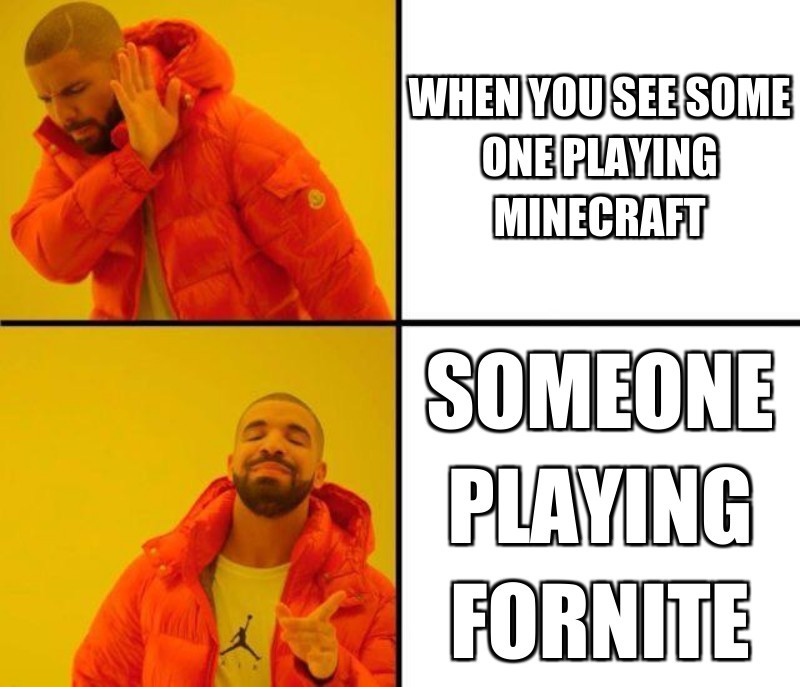 someone playing fornite ; when you see some one playing  minecraft