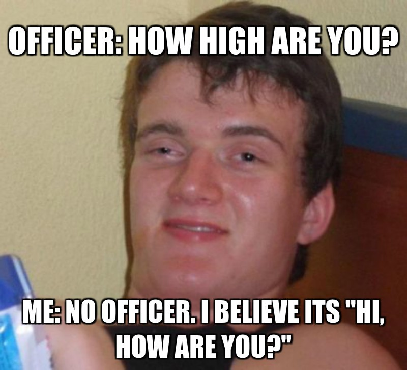 "Me: no officer. i believe its ""hi, how are you?""; Officer: how high are you?"