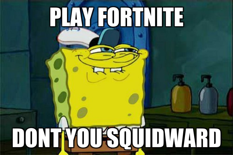 Play fortnite; Dont you squidward