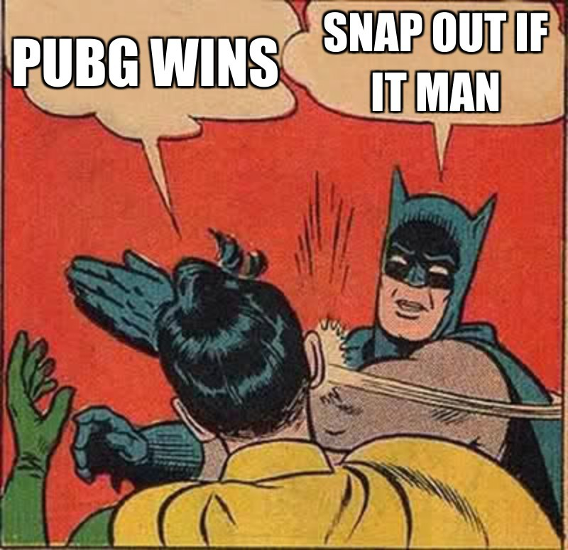 Snap out if it man; Pubg wins