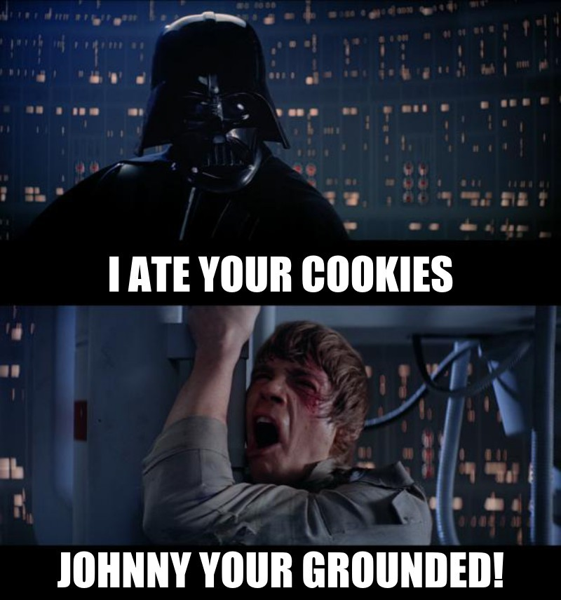 I ate your cookies; JOHNNY YOUR GROUNDED!