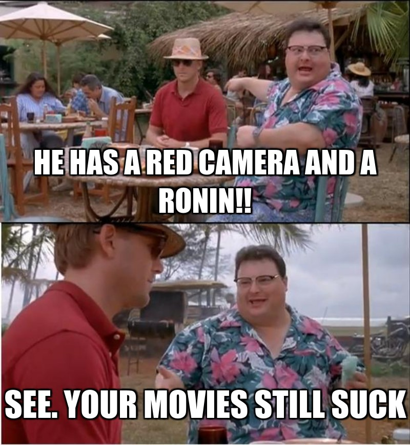 He has a red camera and a ronin!!; See. Your movies still suck