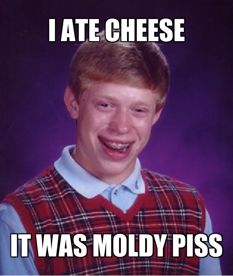 I ate cheese ; IT was moldy piss