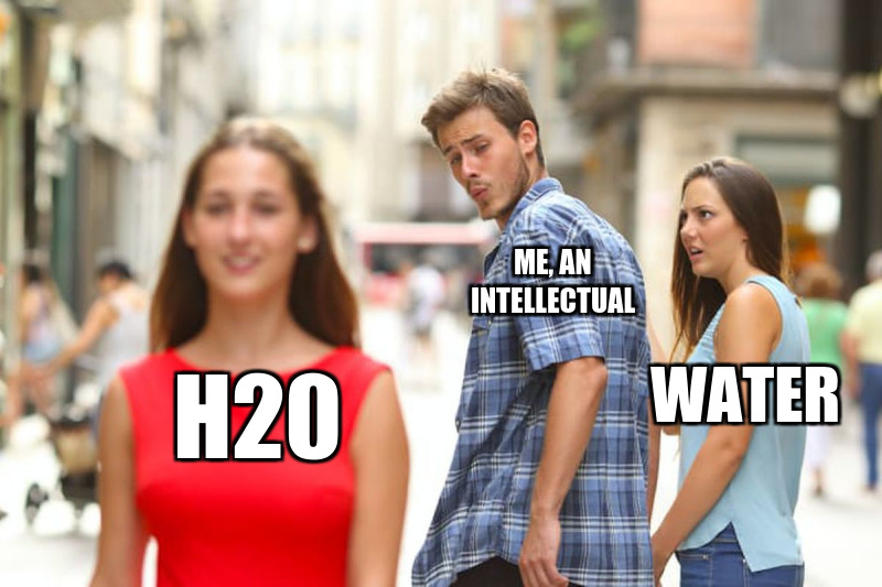 h20; Me, an intellectual; water