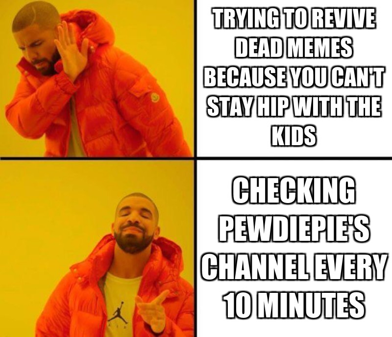 Trying to revive dead memes because you can't stay hip with the kids; Checking pewdiepie's channel every 10 minutes