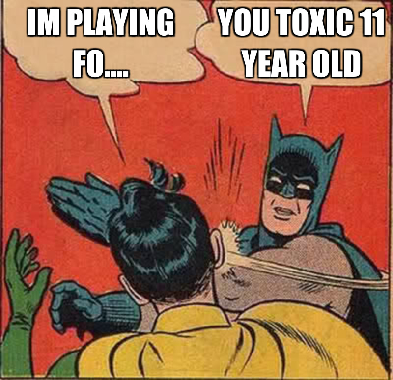 You toxic 11 year old; Im pLaying fo....