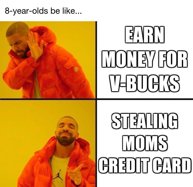 Stealing moms credit card; Earn money for v-bucks; 8-year-olds be like...