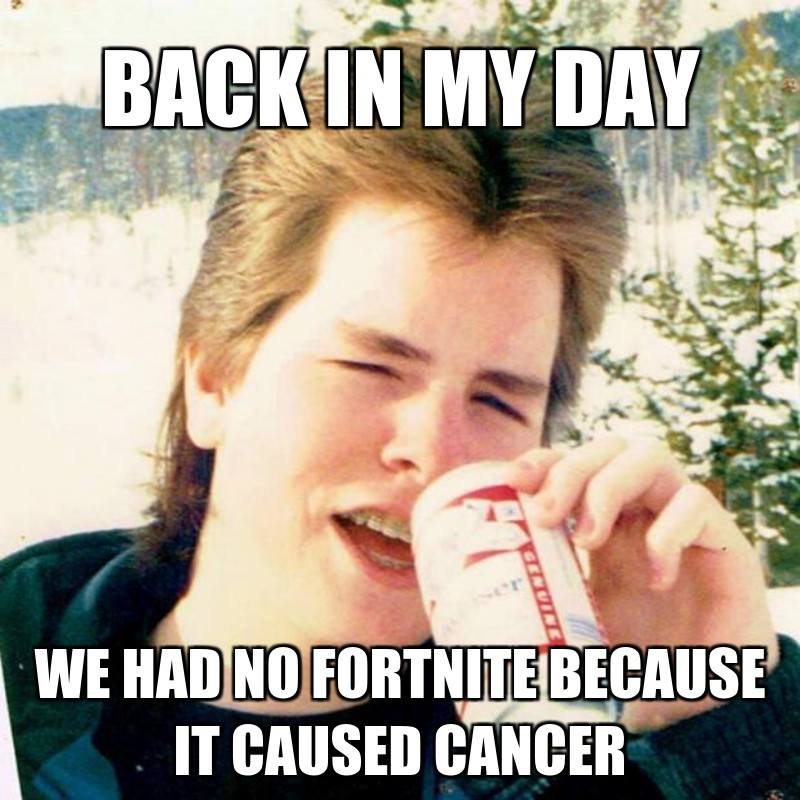 we had no fortnite because it caused cancer; Back in my day