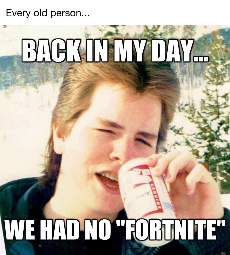 "Every old person...; We had no ""fortnite""; Back in my day..."