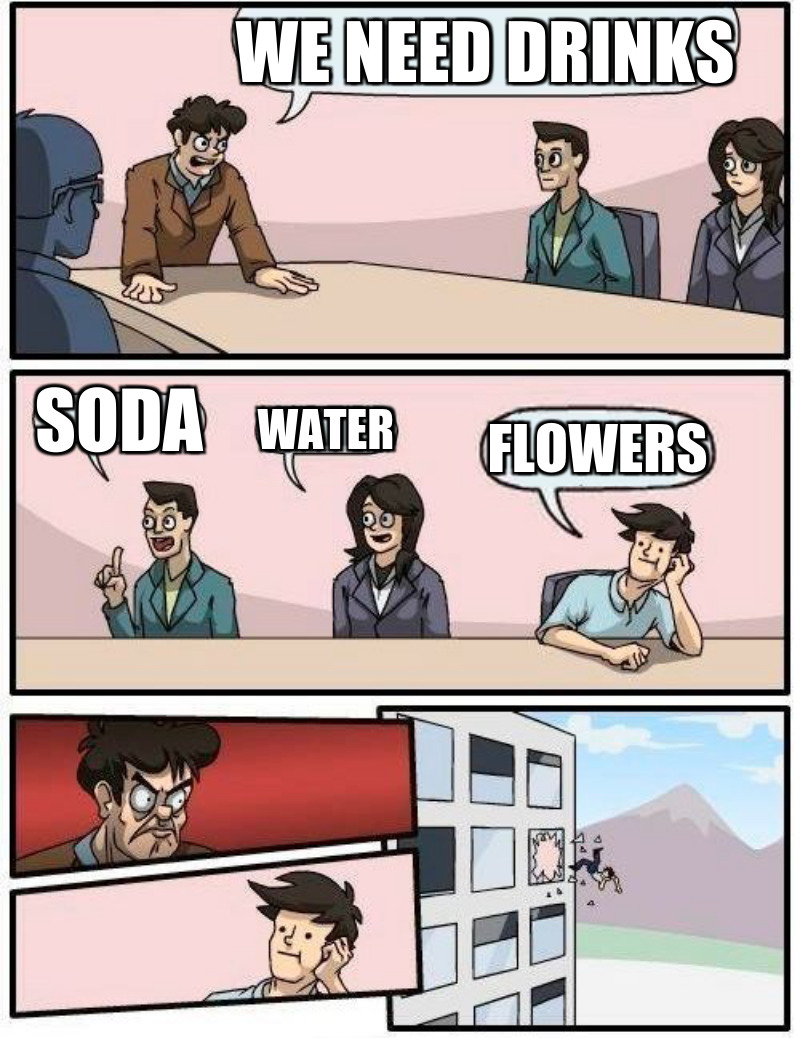 Flowers; Soda; We need Drinks; water