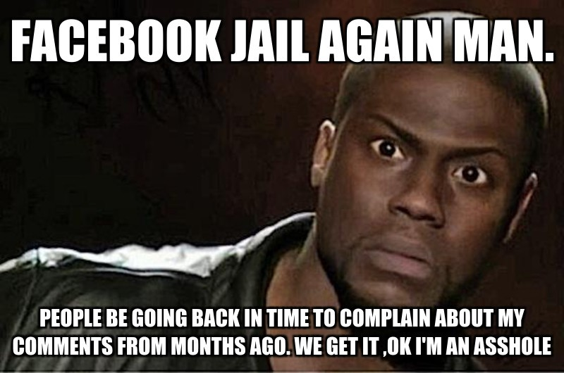 Facebook jail Again Man.; People be going back in time to complain about my comments from months ago. We get it ,ok I'm an Asshole