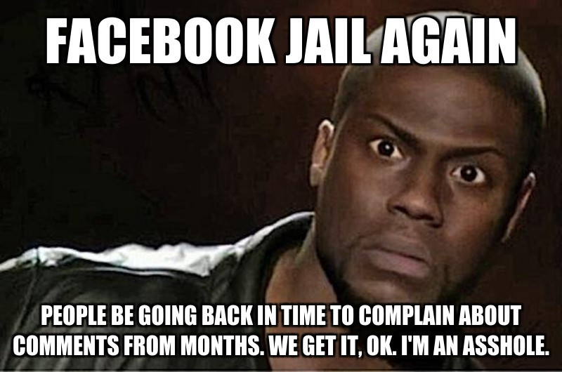 Facebook jail again; People be going back in time to complain about comments from months. We get it, ok. I'm an asshole.