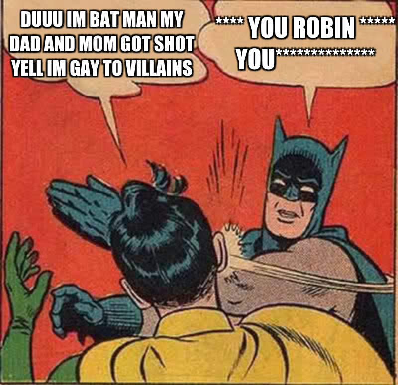 **** you robin ***** you**************; Duuu im bat man my dad And mom got shot yell im gay to VILLAINS