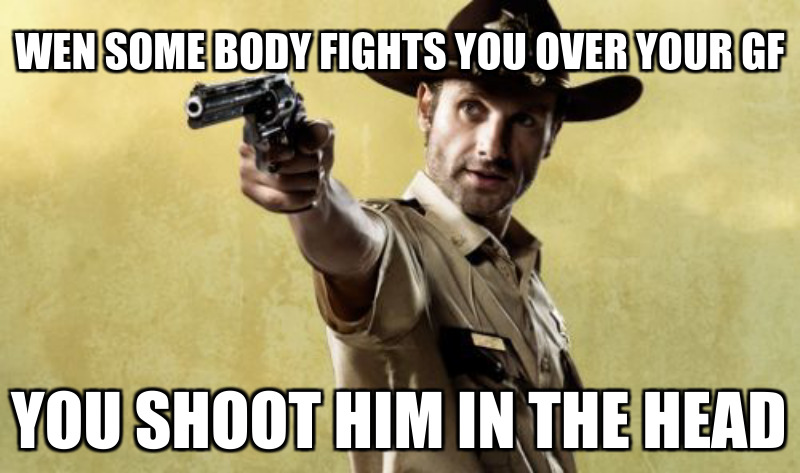 You shoot hIm in the head; Wen some body fights you over your gf