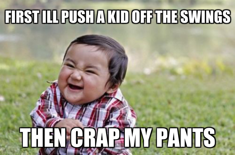 Then crap my pants; First ill push a kid off The swings