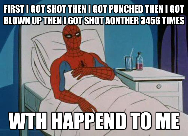 Wth happend to me ; First i got shot then i got punched then i Got bloWn Up theN i got shot aOnther 3456 times