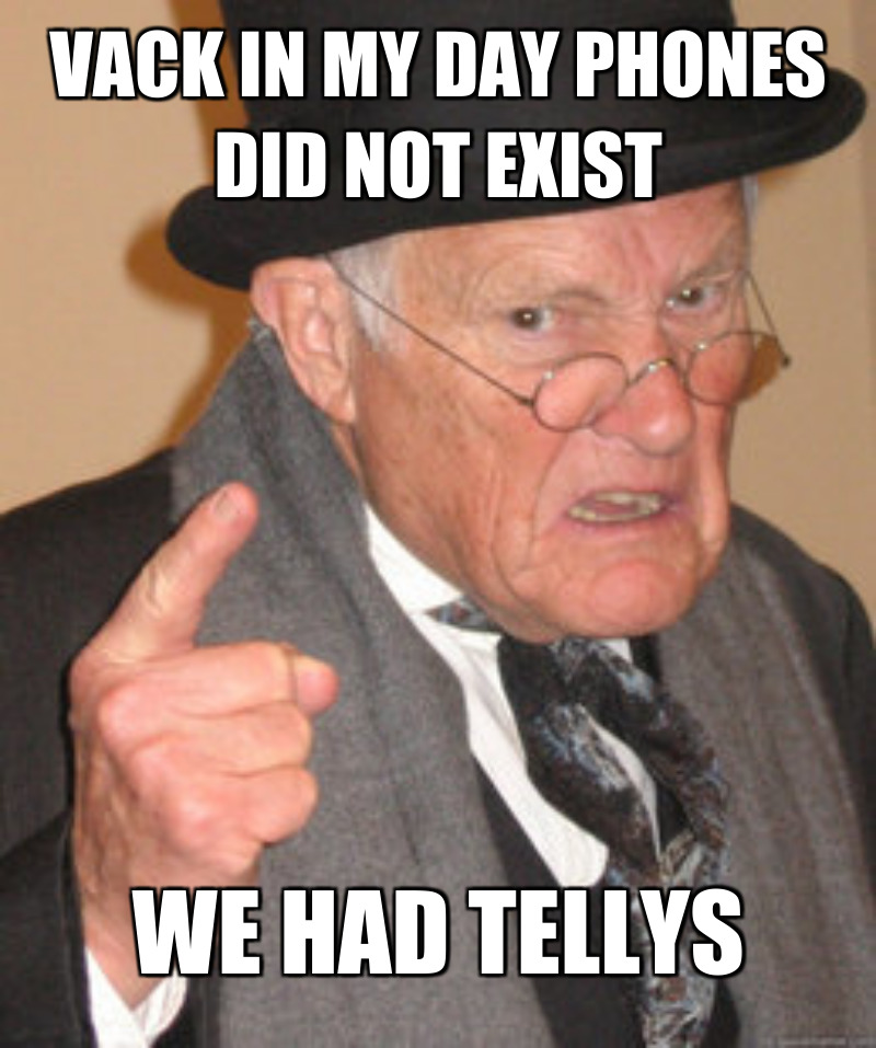 We had Tellys; Vack in my day phones did not exIst