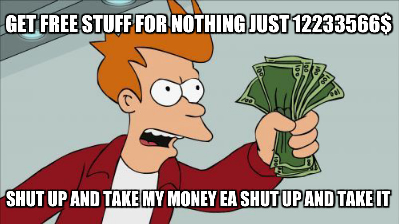 Shut up and take my money Ea shut up and take it; Get free stuff for nothing just 12233566$