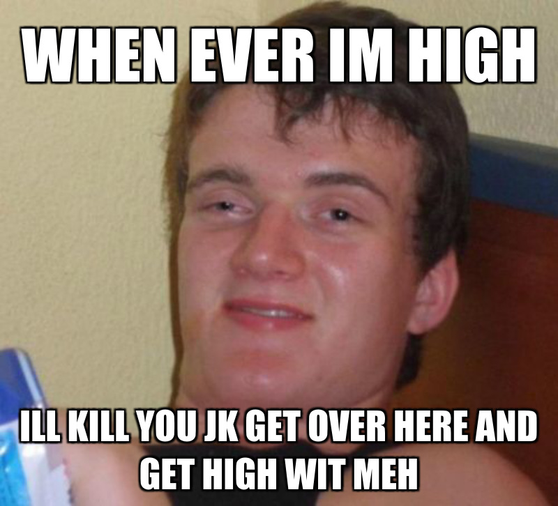 Ill kill you jk get over HERE and get high wit meh; When ever im high