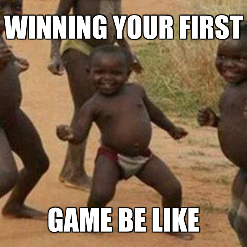 Game be like; Winning your first