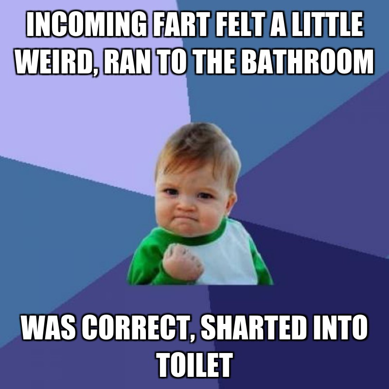 Incoming fart felt a little weird, ran to the bathroom; Was correct, shartEd Into toilet