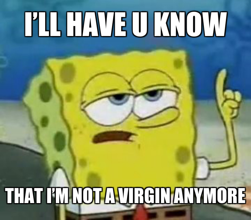 I'll have u know; That i'm Not a virgin anymore