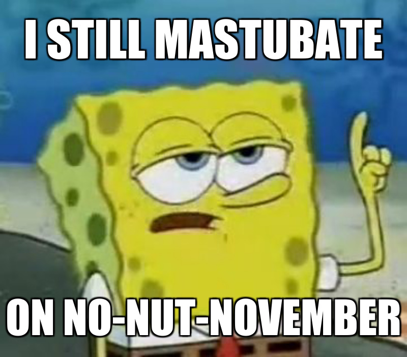 I still mastubate; On No-nut-november