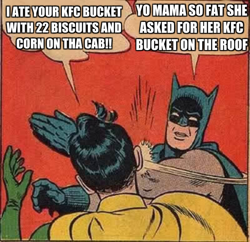 Yo mama sO fat she asked for her kfc bucket on the roof; I ate your kfc bucket with 22 biscuits and corn on tha Cab!!