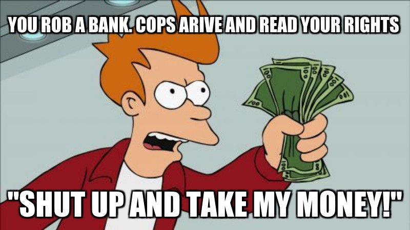 "You Rob a bank. cops arive and read your Rights; ""Shut up and take my money!"""