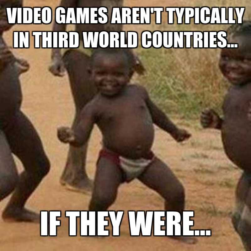 if they were...; Video games aren't typically in third world countries...