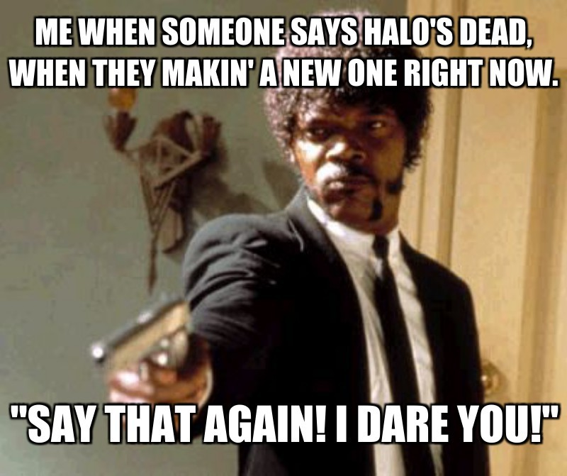"""Say that again! I dare you!""; Me when someone says halo's dead, when they makin' a new one right now."