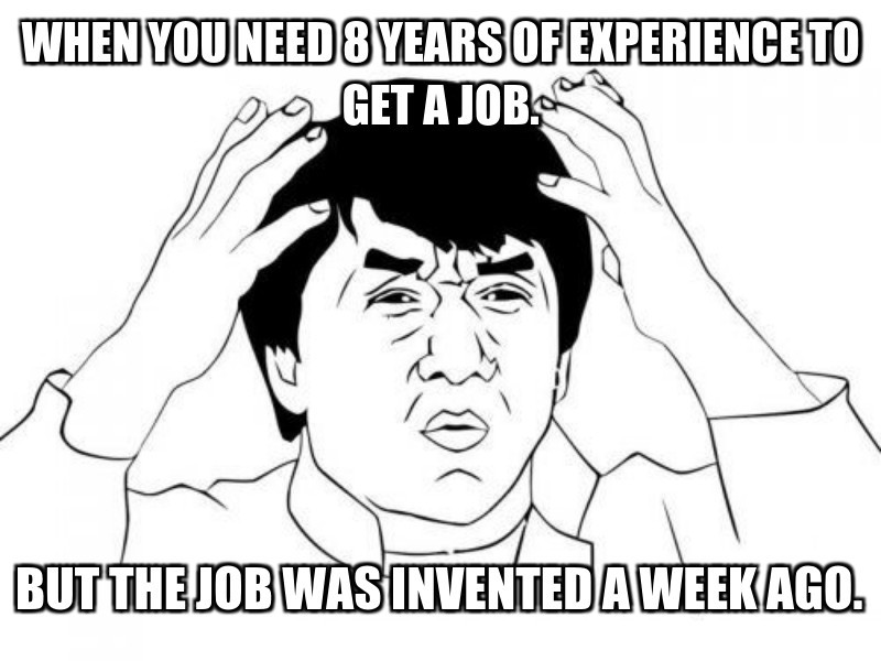 but the job was invented a week ago.; When you need 8 years of EXPERIENCE to get a job.