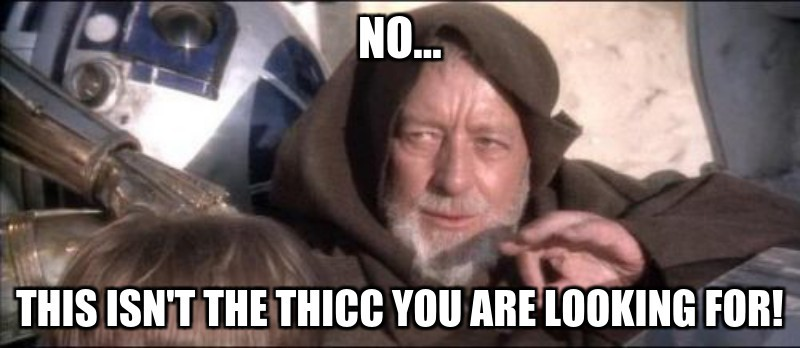 this isn't the thicc you are looking for!; NO...